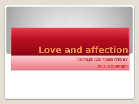 Love and affection Compiled and presented by Mr S. H MKHOMBO Compiled and presented by Mr S. H MKHOMBO.