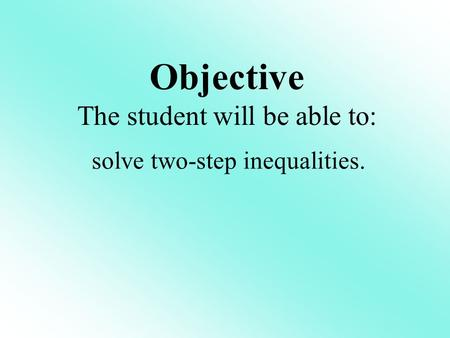 Objective The student will be able to: solve two-step inequalities.