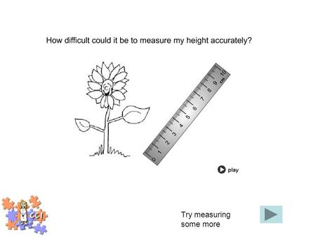 Try measuring some more. 6cm6.3cm7cm6.8cm How wide is the flower? Click on the answer.