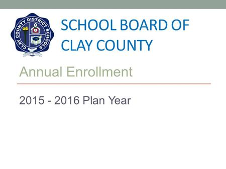 SCHOOL BOARD OF CLAY COUNTY Annual Enrollment 2015 - 2016 Plan Year.