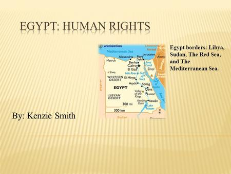 By: Kenzie Smith Egypt borders: Libya, Sudan, The Red Sea, and The Mediterranean Sea.
