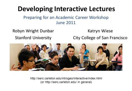 Developing Interactive Lectures Robyn Wright Dunbar Stanford University Katryn Wiese City College of San Francisco Preparing for an Academic Career Workshop.