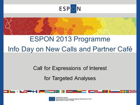 ESPON 2013 Programme Info Day on New Calls and Partner Café Call for Expressions of Interest for Targeted Analyses.