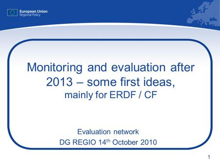 1 Monitoring and evaluation after 2013 – some first ideas, mainly for ERDF / CF Evaluation network DG REGIO 14 th October 2010.