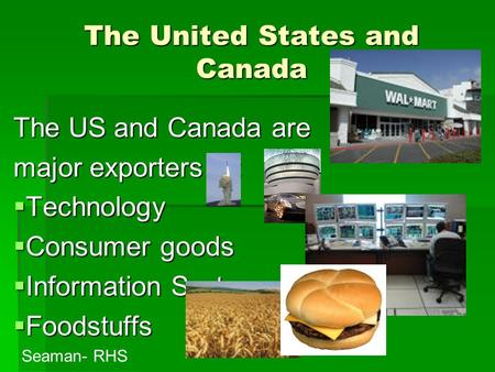 The United States and Canada The US and Canada are major exporters of: TTTTechnology CCCConsumer goods IIIInformation Systems FFFFoodstuffs.