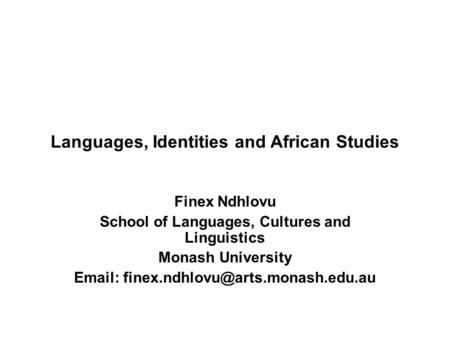Languages, Identities and African Studies Finex Ndhlovu School of Languages, Cultures and Linguistics Monash University