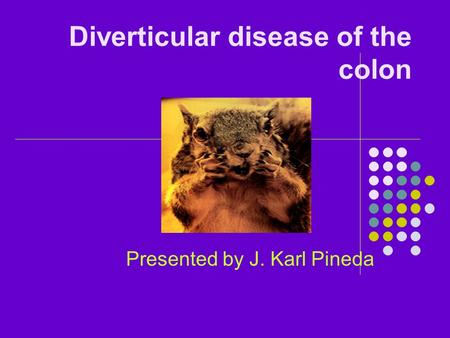 Diverticular disease of the colon Presented by J. Karl Pineda.