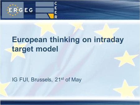 IG FUI, Brussels, 21 st of May European thinking on intraday target model.