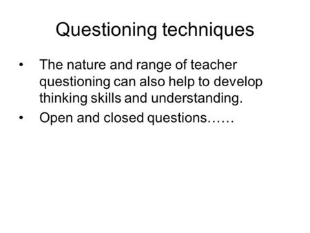Questioning techniques The nature and range of teacher questioning can also help to develop thinking skills and understanding. Open and closed questions……