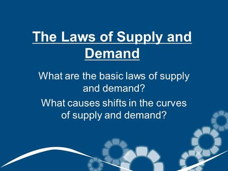 The Laws of Supply and Demand What are the basic laws of supply and demand? What causes shifts in the curves of supply and demand?
