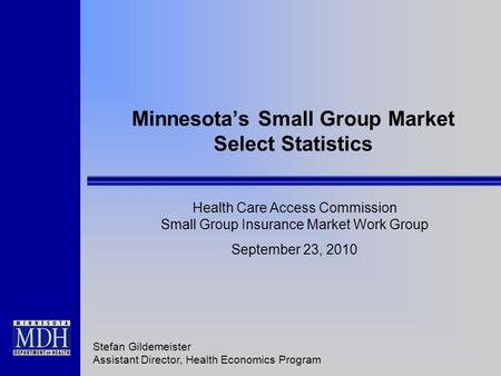 Minnesota's Small Group Market Select Statistics Health Care Access Commission Small Group Insurance Market Work Group September 23, 2010 Stefan Gildemeister.