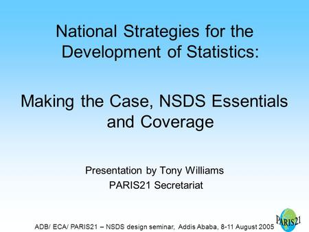 ADB/ ECA/ PARIS21 – NSDS design seminar, Addis Ababa, 8-11 August 2005 National Strategies for the Development of Statistics: Making the Case, NSDS Essentials.