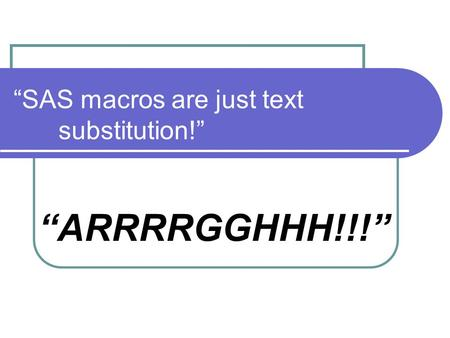"""SAS macros are just text substitution!"" ""ARRRRGGHHH!!!"""