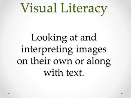 Visual Literacy Looking at and interpreting images on their own or along with text.