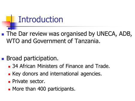 Introduction The Dar review was organised by UNECA, ADB, WTO and Government of Tanzania. Broad participation. 34 African Ministers of Finance and Trade.