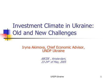 UNDP Ukraine1 Investment Climate in Ukraine: Old and New Challenges Iryna Akimova, Chief Economic Advisor, UNDP Ukraine ABCDE, Amsterdam, 23-24 th of May,