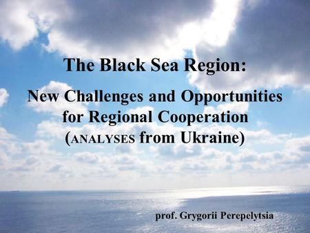 The Black Sea Region: New Challenges and Opportunities for Regional Cooperation ( ANALYSES from Ukraine) prof. Grygorii Perepelytsia.