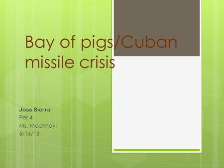 Bay of pigs/Cuban missile crisis Jose Sierra Per 4 Ms. Mcelmoyl 5/16/13.