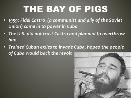 The Bay of Pigs 1959: Fidel Castro (a communist and ally of the Soviet Union) came in to power in Cuba The U.S. did not trust Castro and planned to overthrow.