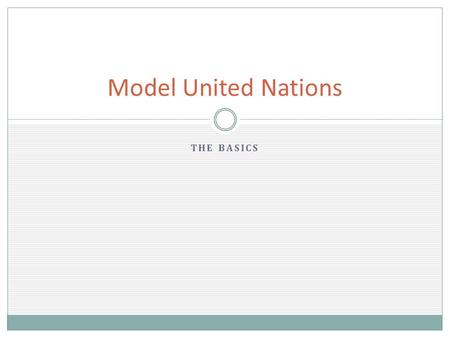 THE BASICS Model United Nations. 1. ROLL CALL 2. ORDER TOPICS 3. SPEAKER'S LIST 4. GENERAL DEBATE(usually no comments) 5. SUBSTANTIVE DEBATE(comments)