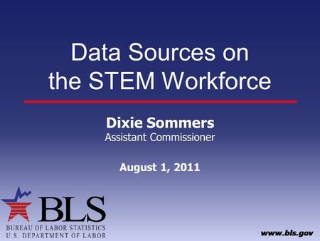 Data Sources on the STEM Workforce Dixie Sommers Assistant Commissioner August 1, 2011.