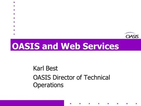 OASIS and Web Services Karl Best OASIS Director of Technical Operations.
