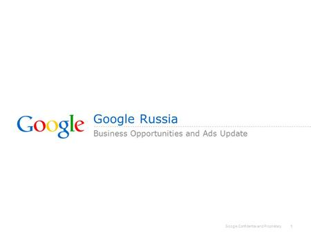 Google Confidential and Proprietary 1 Google Russia Business Opportunities and Ads Update.