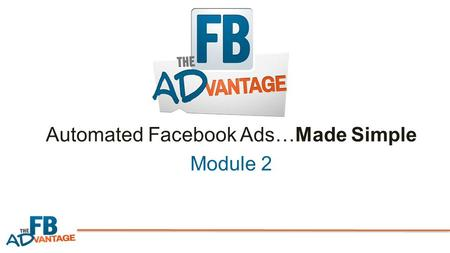 Automated Facebook Ads…Made Simple Module 2. Here's What You're Going to Learn in Module 2: Facebook's ad campaign structure…step-by-step & simplified.