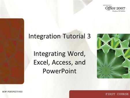 FIRST COURSE Integration Tutorial 3 Integrating Word, Excel, Access, and PowerPoint.