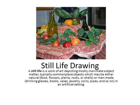 Still Life Drawing A still life is a work of art depicting mostly inanimate subject matter, typically commonplace objects which may be either natural (food,