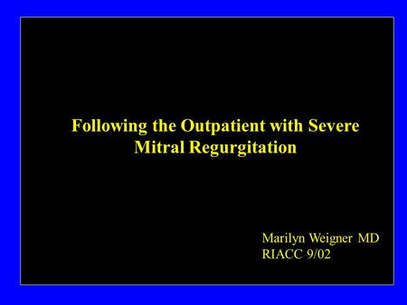 Following the Outpatient with Severe Mitral Regurgitation Marilyn Weigner MD RIACC 9/02.