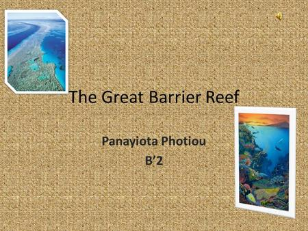 The Great Barrier Reef Panayiota Photiou B'2. General information about the place…. The Great Barrier Reef is one the most beautiful and outstanding places.