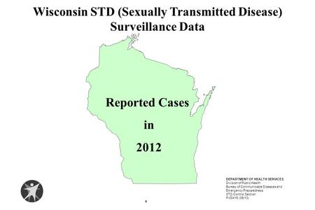 Reported Cases in 2012 Wisconsin STD (Sexually Transmitted Disease) Surveillance Data 1 DEPARTMENT OF HEALTH SERVICES Division of Public Health Bureau.