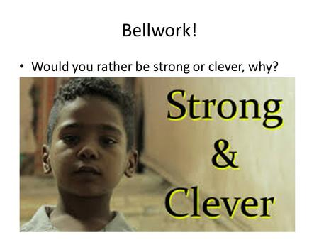 Bellwork! Would you rather be strong or clever, why?