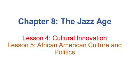 Chapter 8: The Jazz Age Lesson 4: Cultural Innovation Lesson 5: African American Culture and Politics.