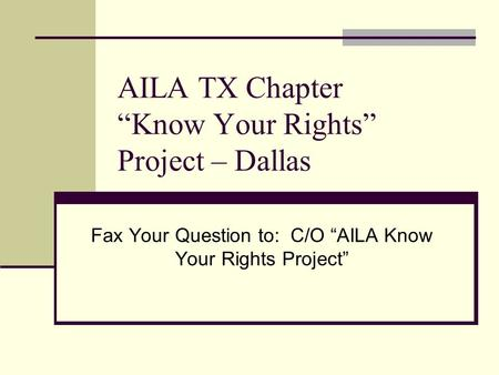 "AILA TX Chapter ""Know Your Rights"" Project – Dallas Fax Your Question to: C/O ""AILA Know Your Rights Project"""