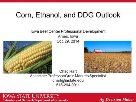 Extension and Outreach/Department of Economics Corn, Ethanol, and DDG Outlook Iowa Beef Center Professional Development Ames, Iowa Oct. 29, 2014 Chad Hart.