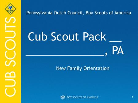 1 Cub Scout Pack __ _____________, PA New Family Orientation Pennsylvania Dutch Council, Boy Scouts of America.
