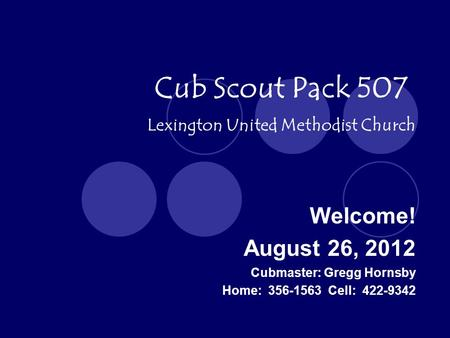 Cub Scout Pack 507 Welcome! August 26, 2012 Lexington United Methodist Church Cubmaster: Gregg Hornsby Home: 356-1563 Cell: 422-9342.