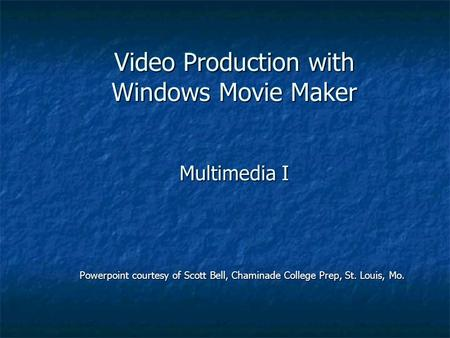 Video Production with Windows Movie Maker Multimedia I Powerpoint courtesy of Scott Bell, Chaminade College Prep, St. Louis, Mo.