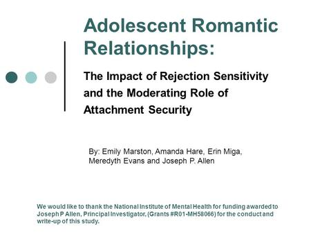Adolescent Romantic Relationships: The Impact of Rejection Sensitivity and the Moderating Role of Attachment Security By: Emily Marston, Amanda Hare, Erin.