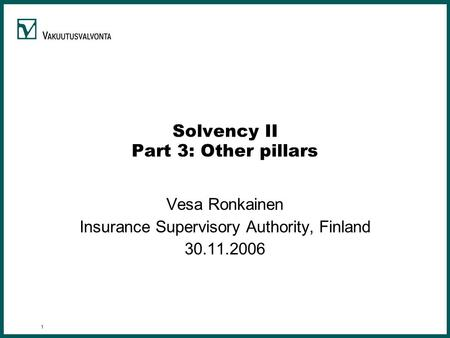 1 Solvency II Part 3: Other pillars Vesa Ronkainen Insurance Supervisory Authority, Finland 30.11.2006.