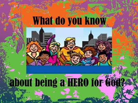 What do you know about being a HERO for God?. I will listen with my _______. Keep my _______ under control. Do what the _______ says, knowing that becoming.