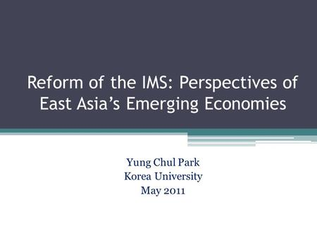 Reform of the IMS: Perspectives of East Asia's Emerging Economies Yung Chul Park Korea University May 2011.