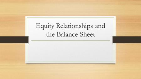 Equity Relationships and the Balance Sheet. What do we know? We know what an expanded ledger is! We know how to show balances of new accounts on income.