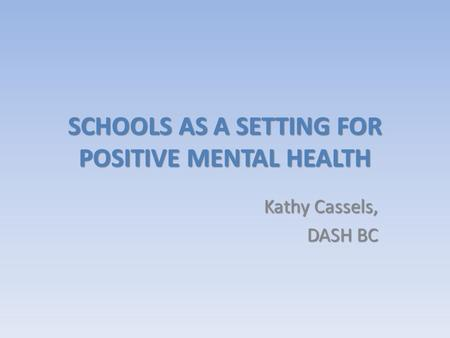 SCHOOLS AS A SETTING FOR POSITIVE MENTAL HEALTH Kathy Cassels, DASH BC.