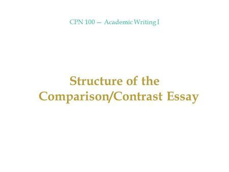 CPN 100 — Academic Writing I Structure of the Comparison/Contrast Essay.