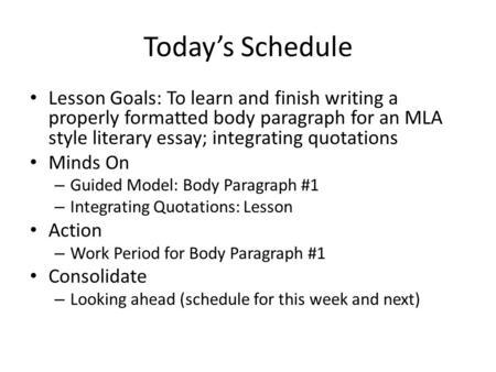 Today's Schedule Lesson Goals: To learn and finish writing a properly formatted body paragraph for an MLA style literary essay; integrating quotations.