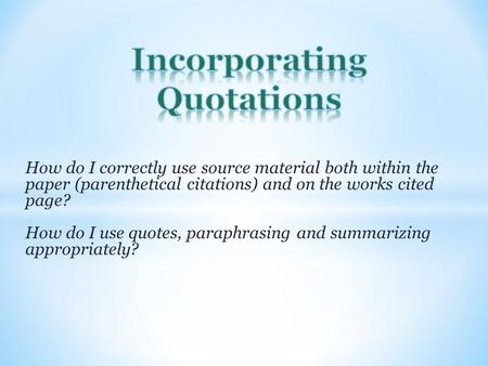 How do I correctly use source material both within the paper (parenthetical citations) and on the works cited page? How do I use quotes, paraphrasing and.