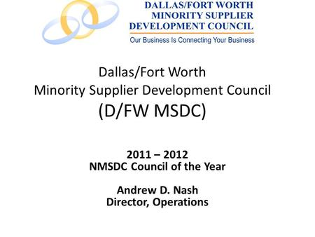 Dallas/Fort Worth Minority Supplier Development Council (D/FW MSDC) 2011 – 2012 NMSDC Council of the Year Andrew D. Nash Director, Operations.